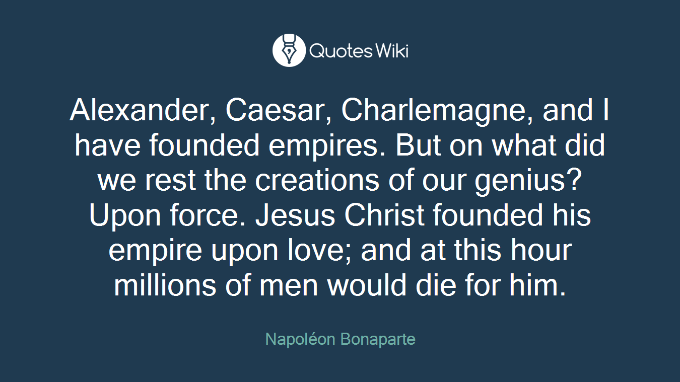 Alexander, Caesar, Charlemagne, and I have founded empires. But on what did we rest the creations of our genius? Upon force. Jesus Christ founded his empire upon love; and at this hour millions of men would die for him.