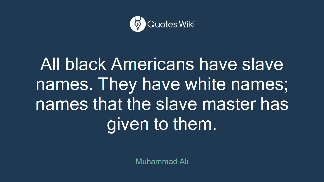 All black Americans have slave names. They have white names; names that the slave master has given to them.