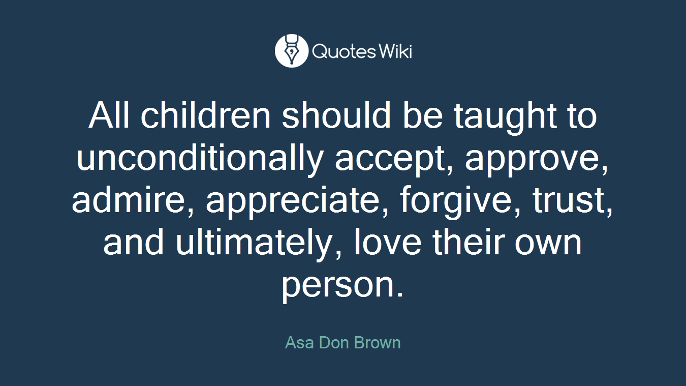 All children should be taught to unconditionally accept, approve, admire, appreciate, forgive, trust, and ultimately, love their own person.