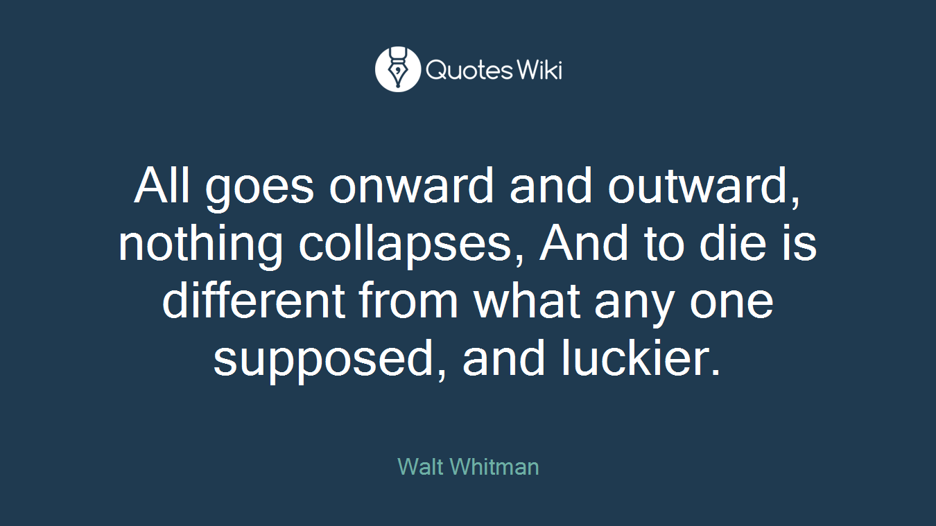 All goes onward and outward, nothing collapses, And to die is different from what any one supposed, and luckier.