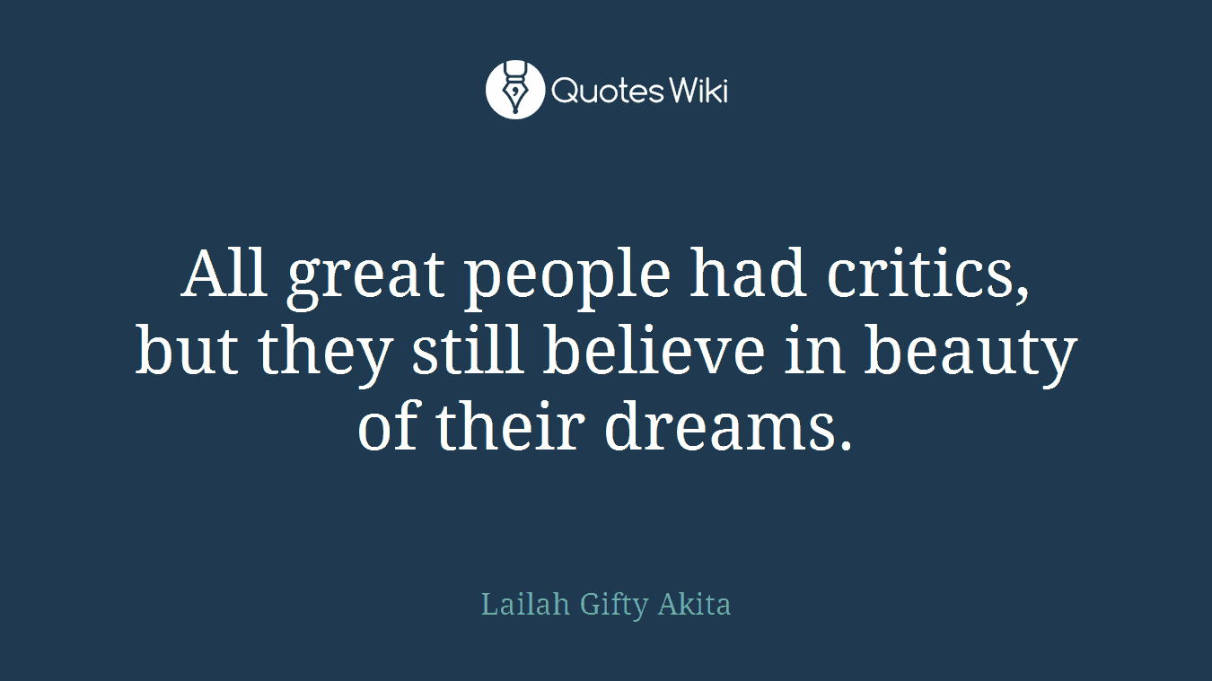 All great people had critics, but they still believe in beauty of their dreams.