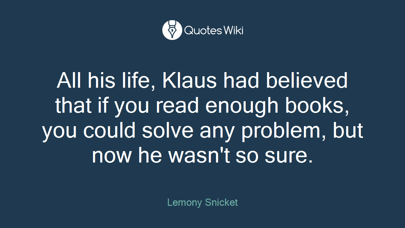 All his life, Klaus had believed that if you read enough books, you could solve any problem, but now he wasn't so sure.