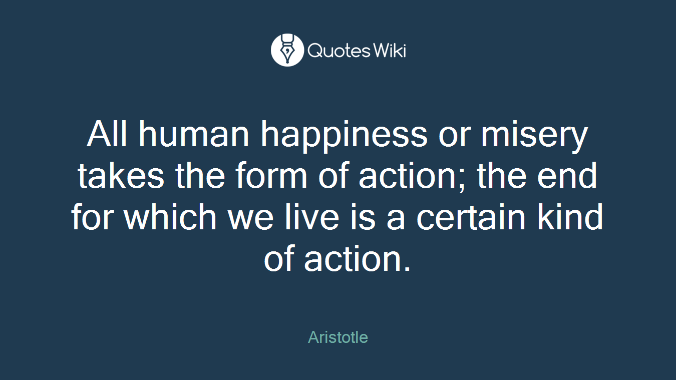 All human happiness or misery takes the form of action; the end for which we live is a certain kind of action.