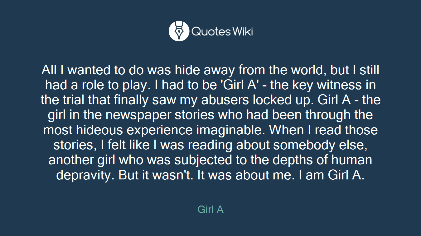 All I wanted to do was hide away from the world, but I still had a role to play. I had to be 'Girl A' - the key witness in the trial that finally saw my abusers locked up. Girl A - the girl in the newspaper stories who had been through the most hideous experience imaginable. When I read those stories, I felt like I was reading about somebody else, another girl who was subjected to the depths of human depravity. But it wasn't. It was about me. I am Girl A.