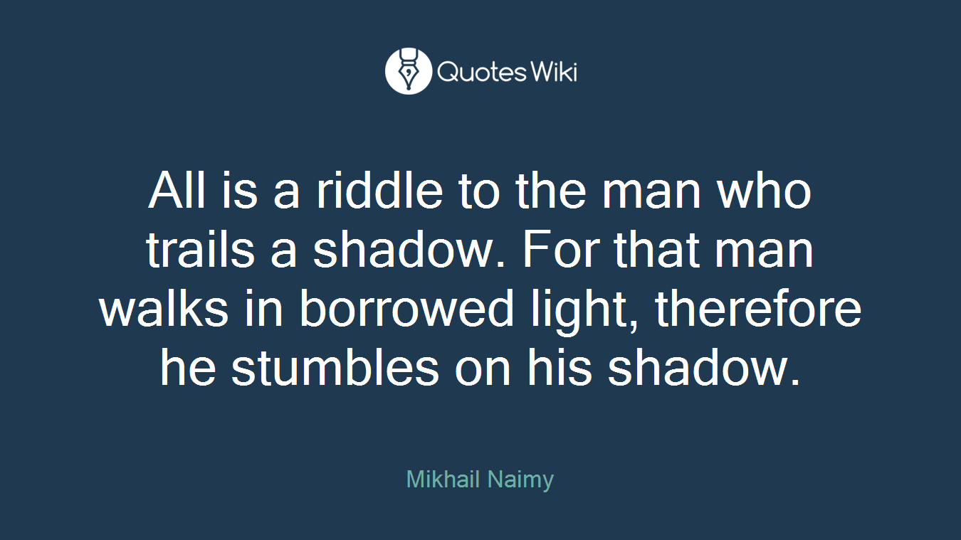 All is a riddle to the man who trails a shadow. For that man walks in borrowed light, therefore he stumbles on his shadow.