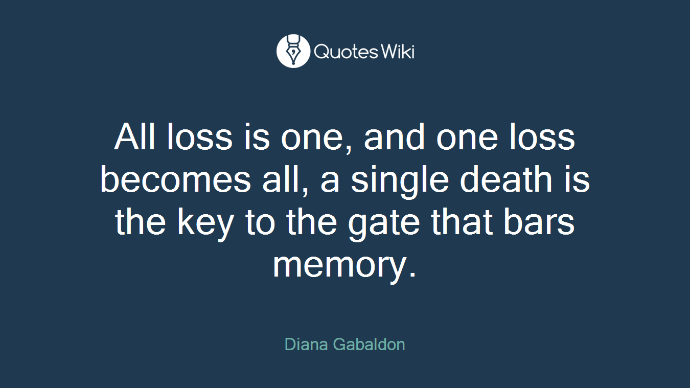 All loss is one, and one loss becomes all, a single death is the key to the gate that bars memory.