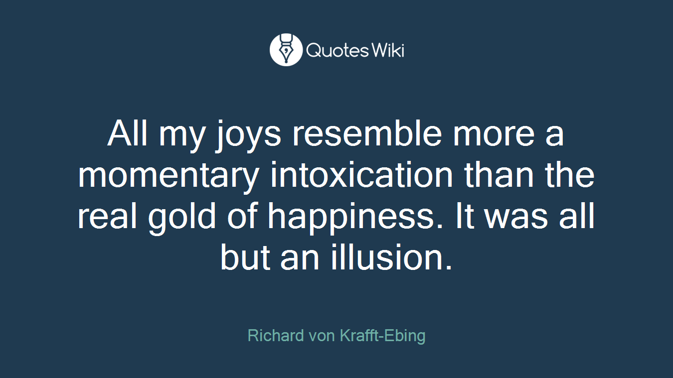 All my joys resemble more a momentary intoxication than the real gold of happiness. It was all but an illusion.