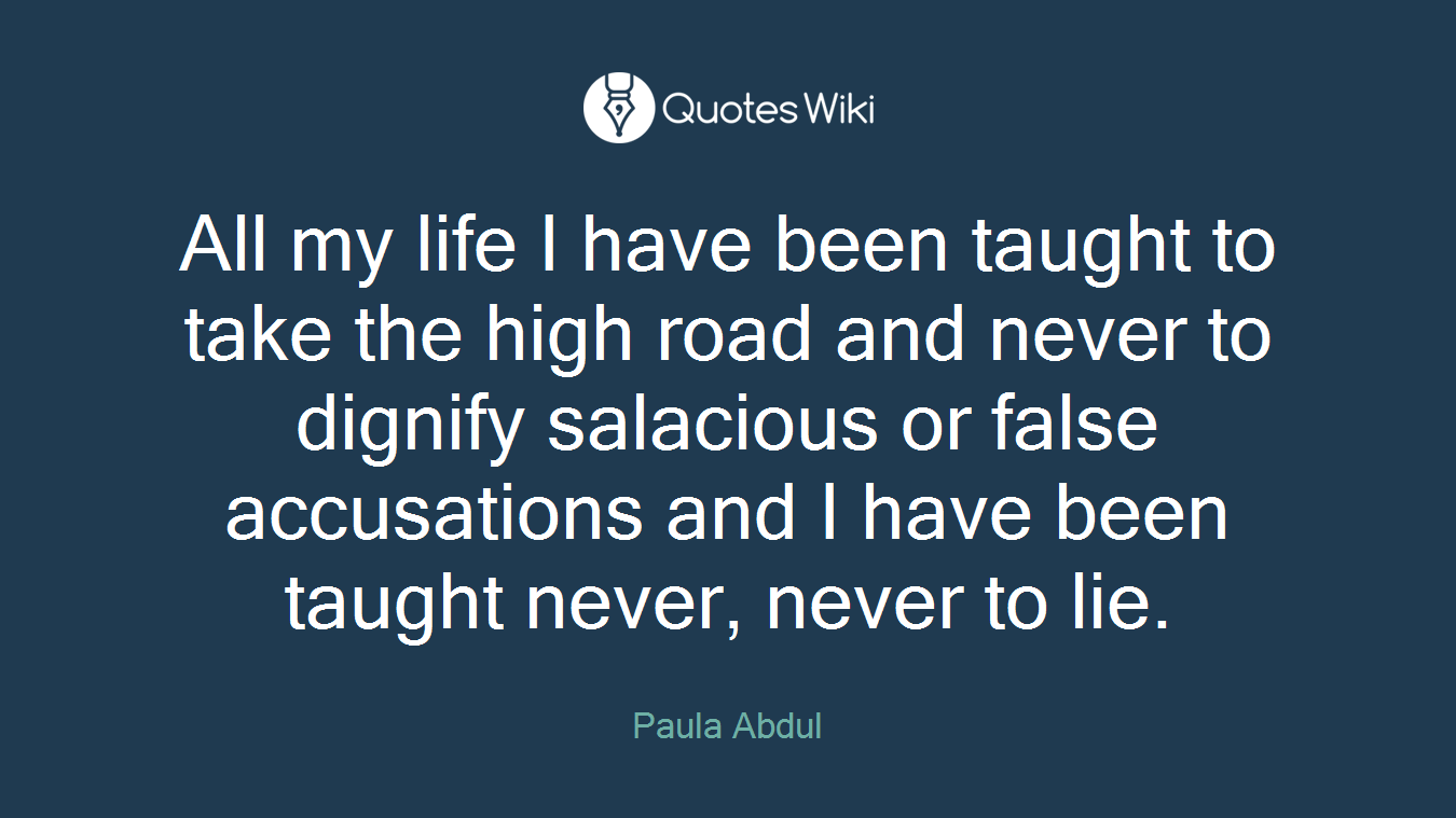 All my life I have been taught to take the high road and never to dignify salacious or false accusations and I have been taught never, never to lie.