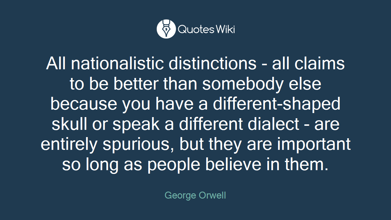 All nationalistic distinctions - all claims to be better than somebody else because you have a different-shaped skull or speak a different dialect - are entirely spurious, but they are important so long as people believe in them.