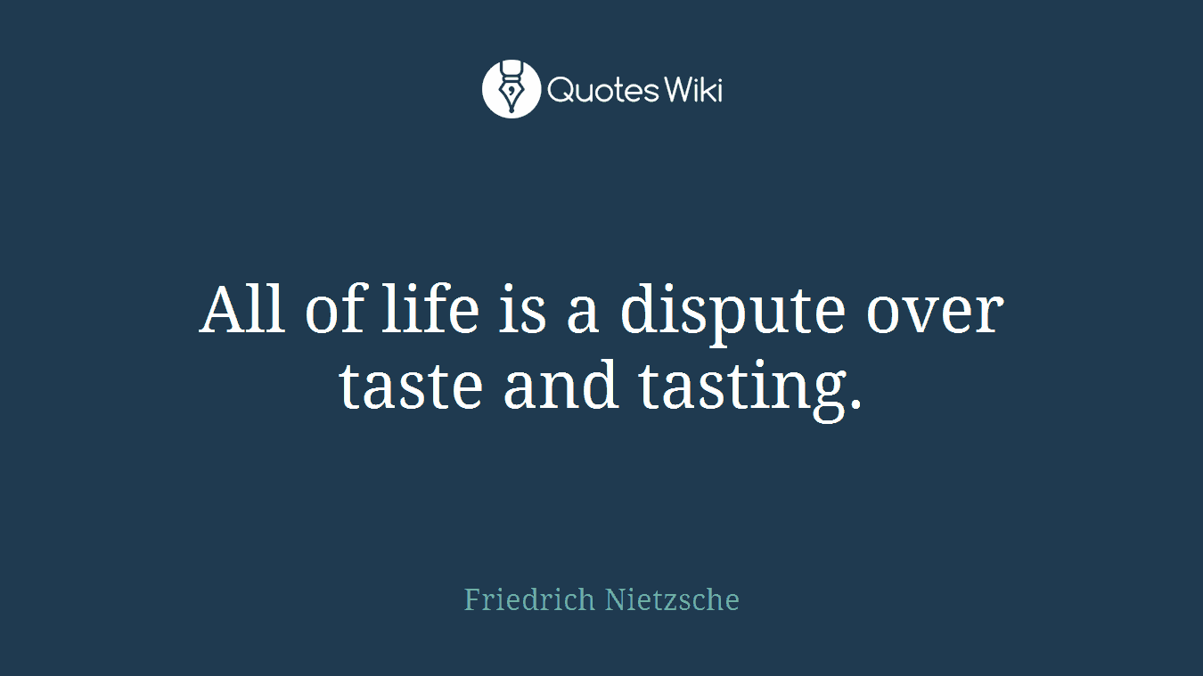 All of life is a dispute over taste and tasting.