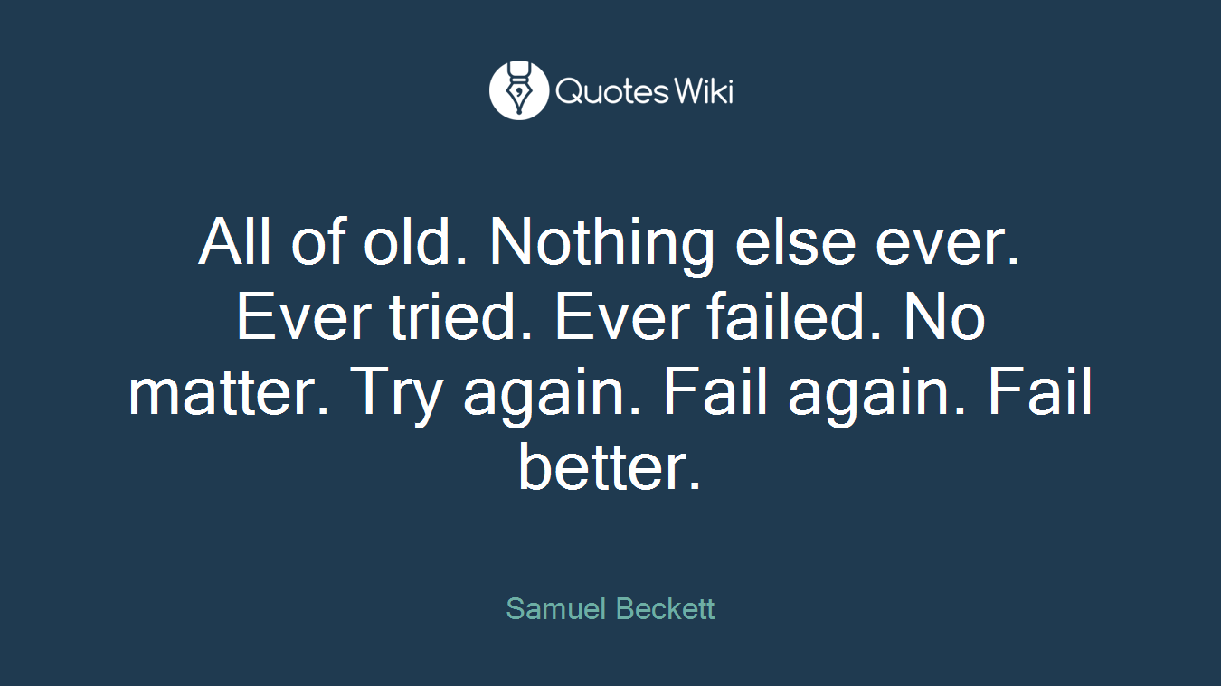 All of old. Nothing else ever. Ever tried. Ever failed. No matter. Try again. Fail again. Fail better.