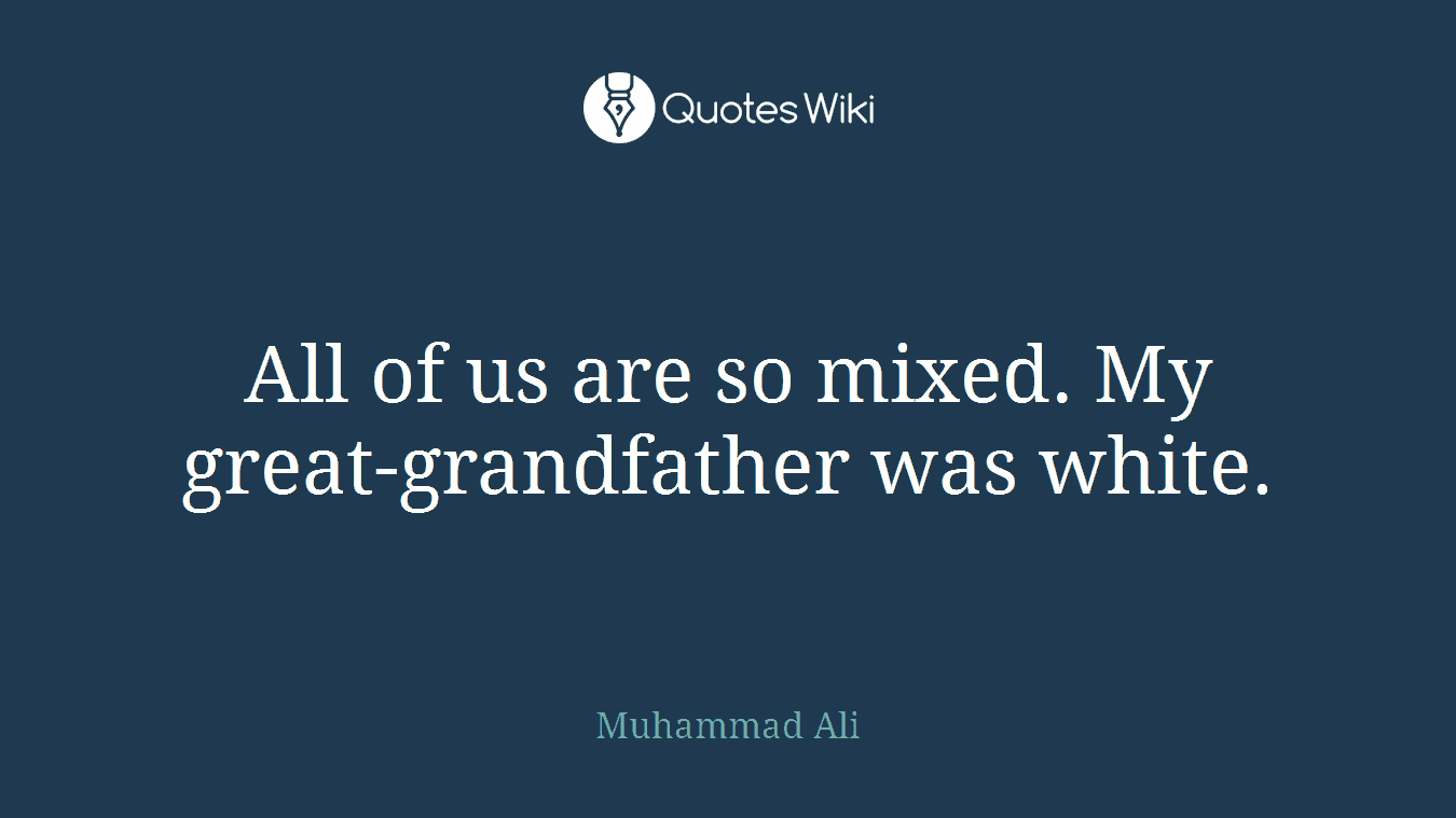 All of us are so mixed. My great-grandfather was white.