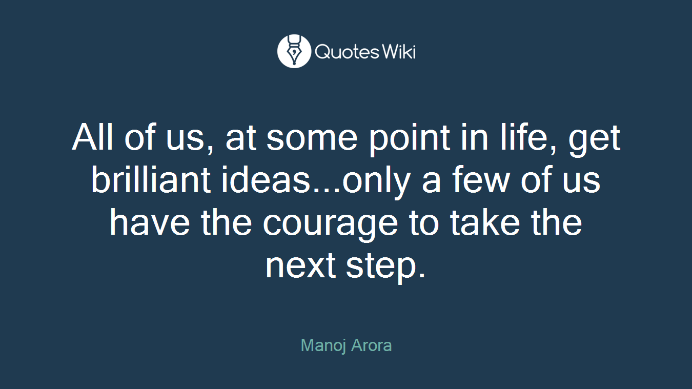 All of us, at some point in life, get brilliant ideas...only a few of us have the courage to take the next step.