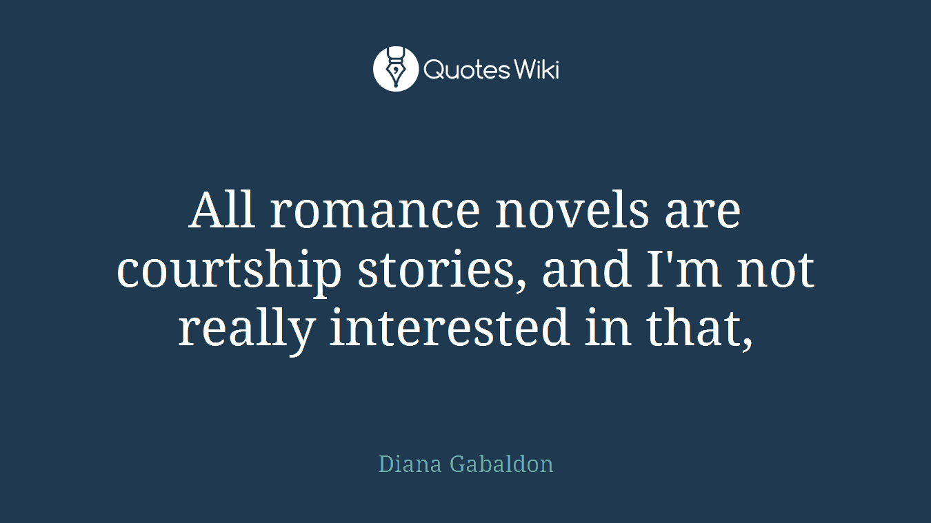 All romance novels are courtship stories, and I'm not really interested in that,