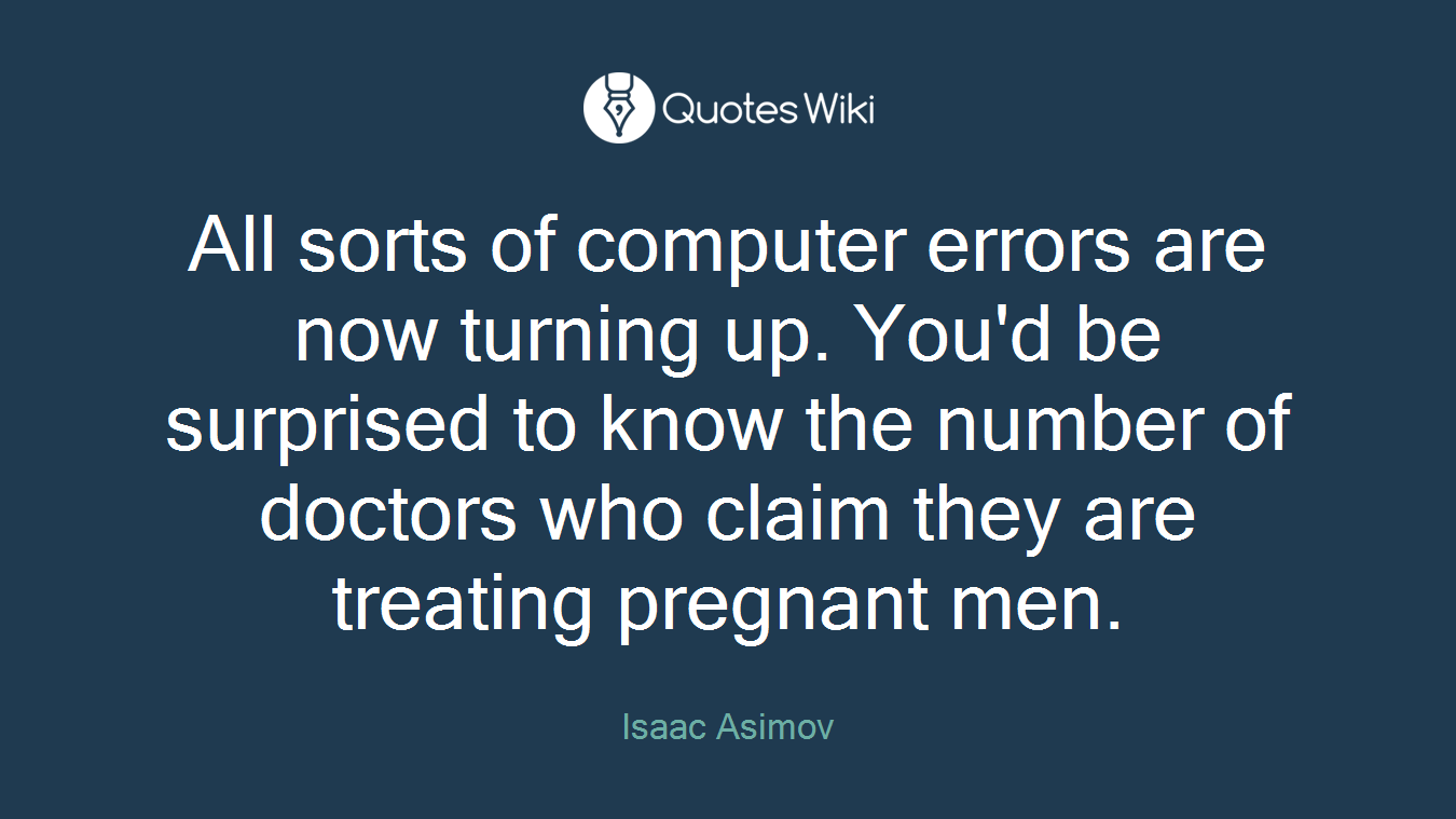 All sorts of computer errors are now turning up. You'd be surprised to know the number of doctors who claim they are treating pregnant men.