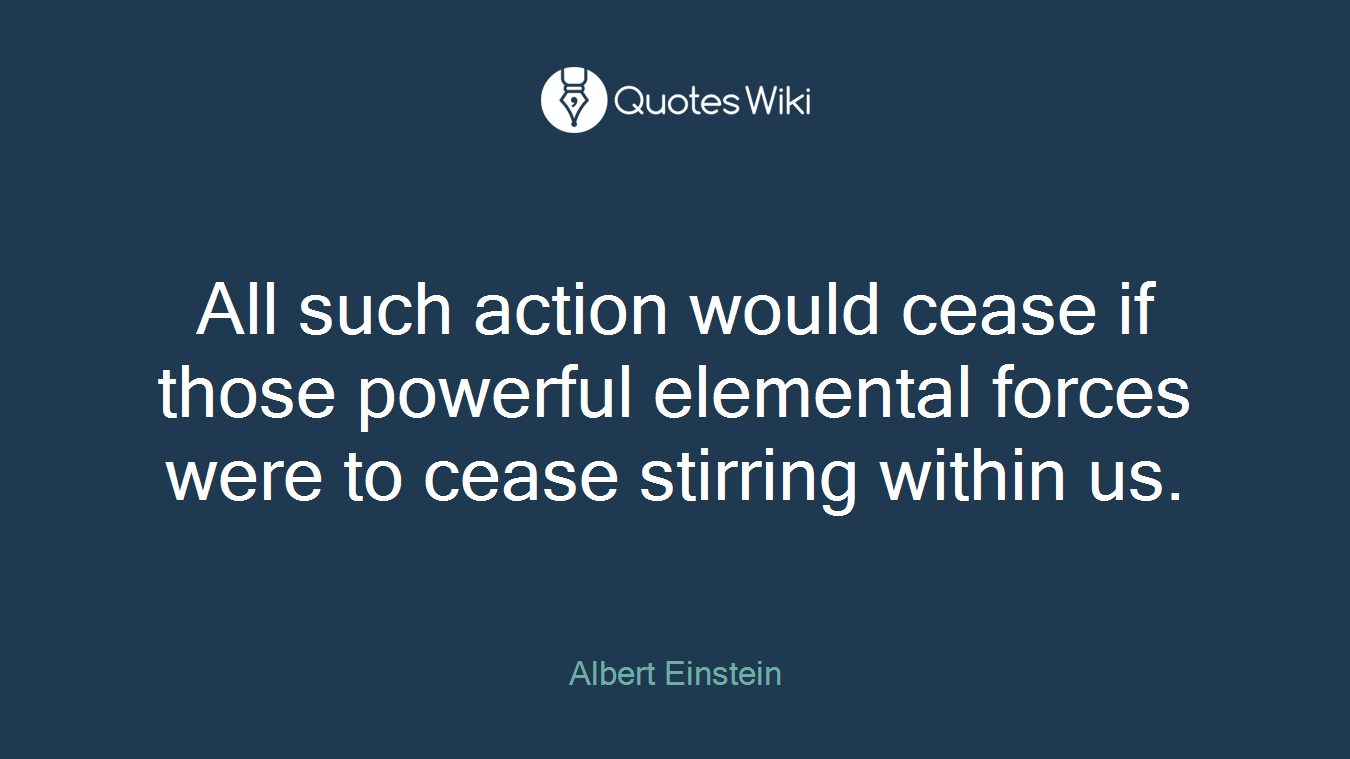 All such action would cease if those powerful elemental forces were to cease stirring within us.