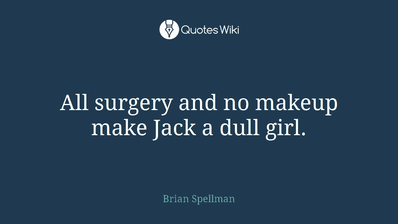 All surgery and no makeup make Jack a dull girl...