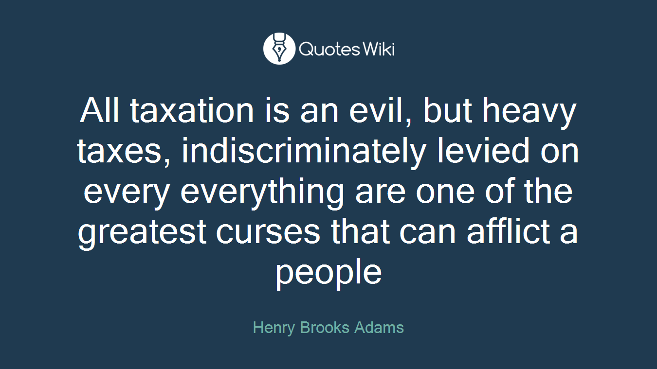 All taxation is an evil, but heavy taxes, indiscriminately levied on every everything are one of the greatest curses that can afflict a people
