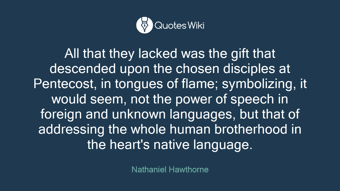 All that they lacked was the gift that descended upon the chosen disciples at Pentecost, in tongues of flame; symbolizing, it would seem, not the power of speech in foreign and unknown languages, but that of addressing the whole human brotherhood in the heart's native language.