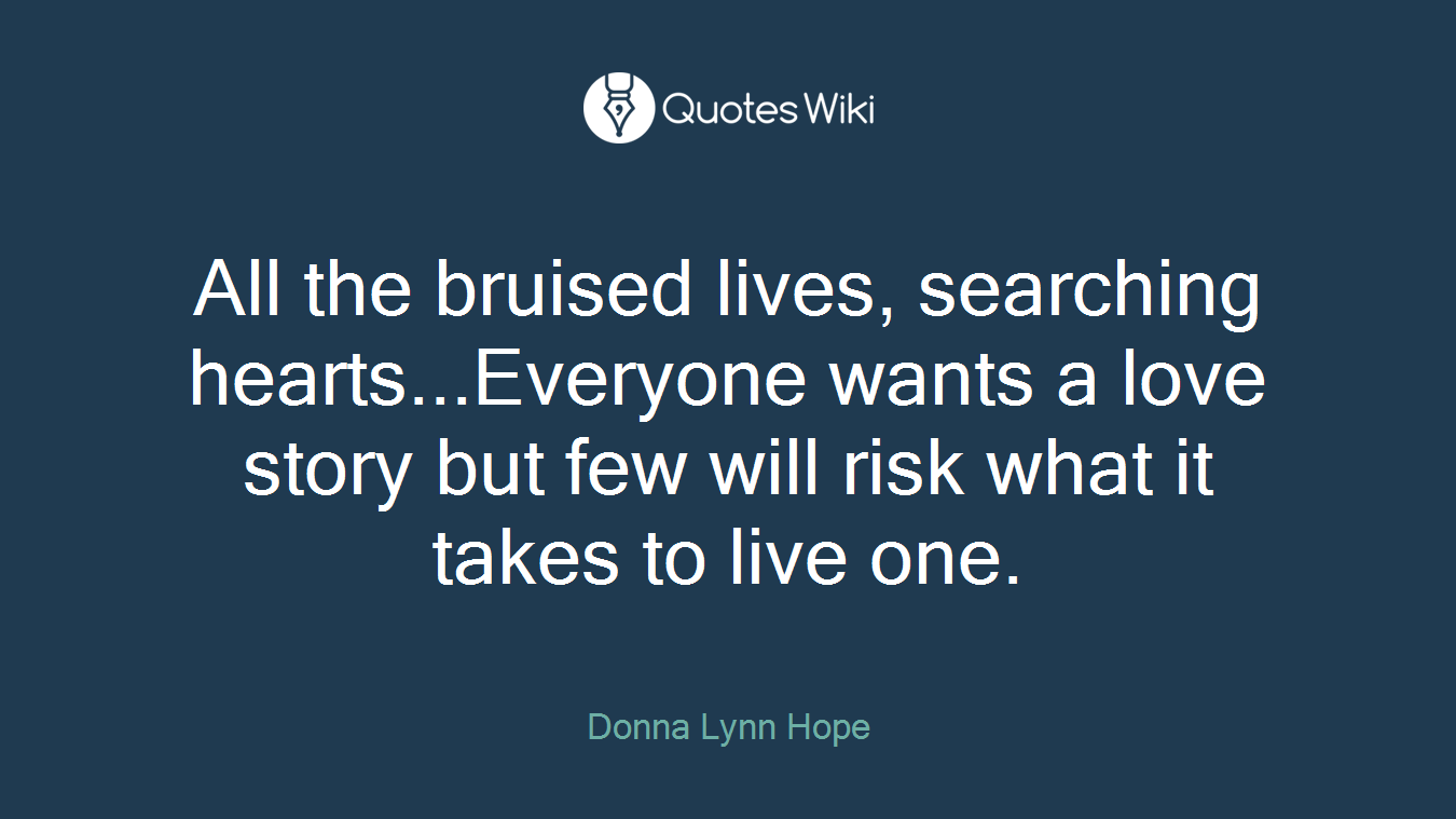 All the bruised lives, searching hearts...Everyone wants a love story but few will risk what it takes to live one.