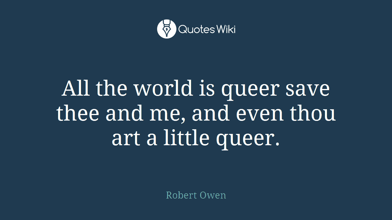 All the world is queer save thee and me, and even thou art a little queer.