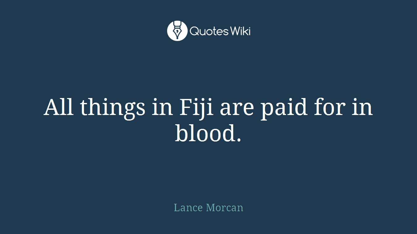 All things in Fiji are paid for in blood.