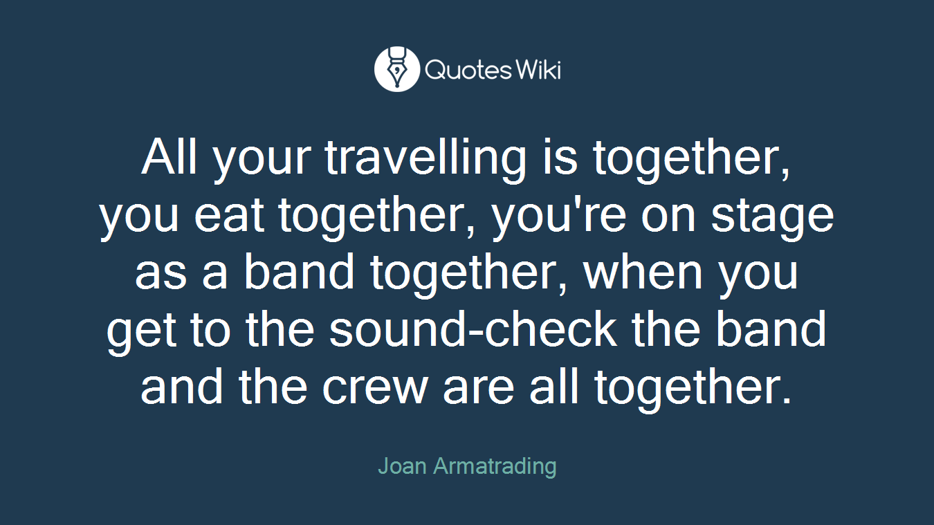All your travelling is together, you eat together, you're on stage as a band together, when you get to the sound-check the band and the crew are all together.