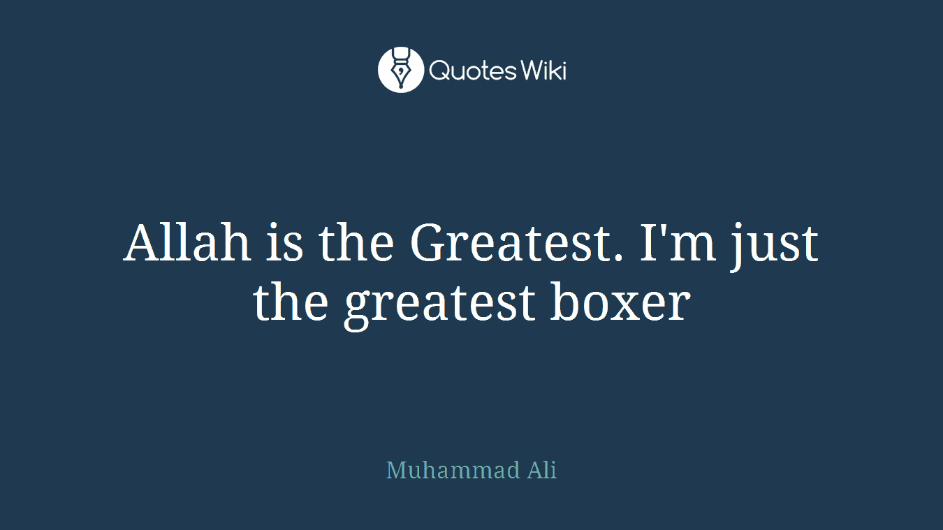 Allah is the Greatest. I'm just the greatest boxer