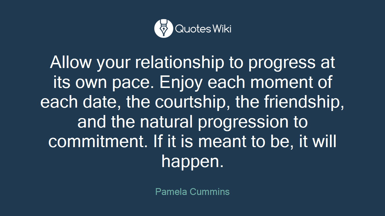 Allow your relationship to progress at its own pace. Enjoy each moment of each date, the courtship, the friendship, and the natural progression to commitment. If it is meant to be, it will happen.