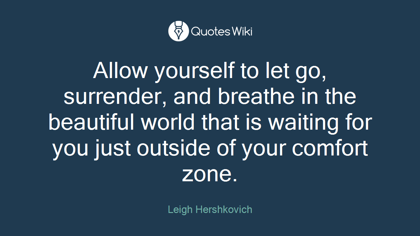 Allow yourself to let go, surrender, and breathe in the beautiful world that is waiting for you just outside of your comfort zone.
