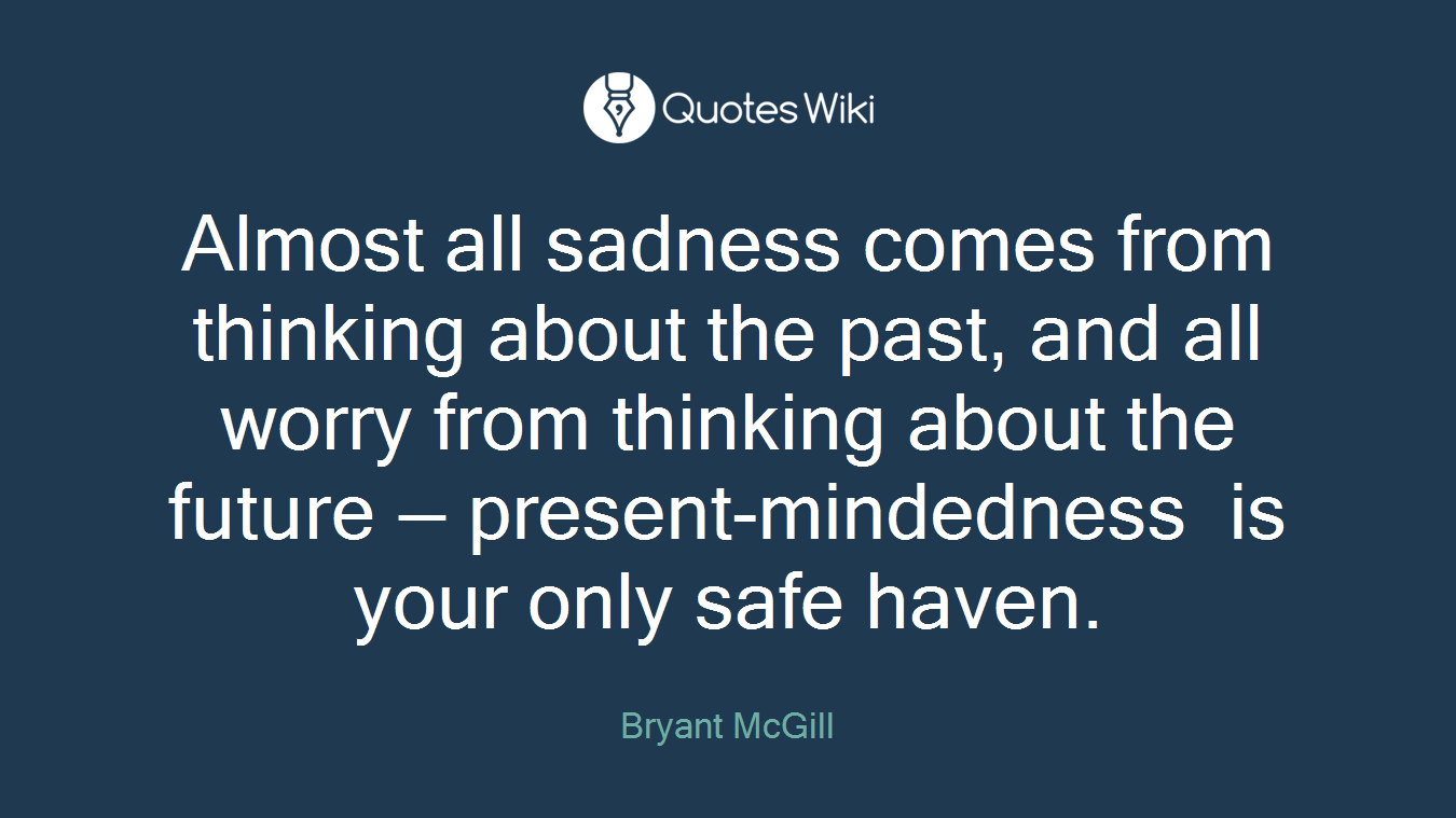 Almost all sadness comes from thinking about the past, and all worry from thinking about the future — present-mindedness is your only safe haven.
