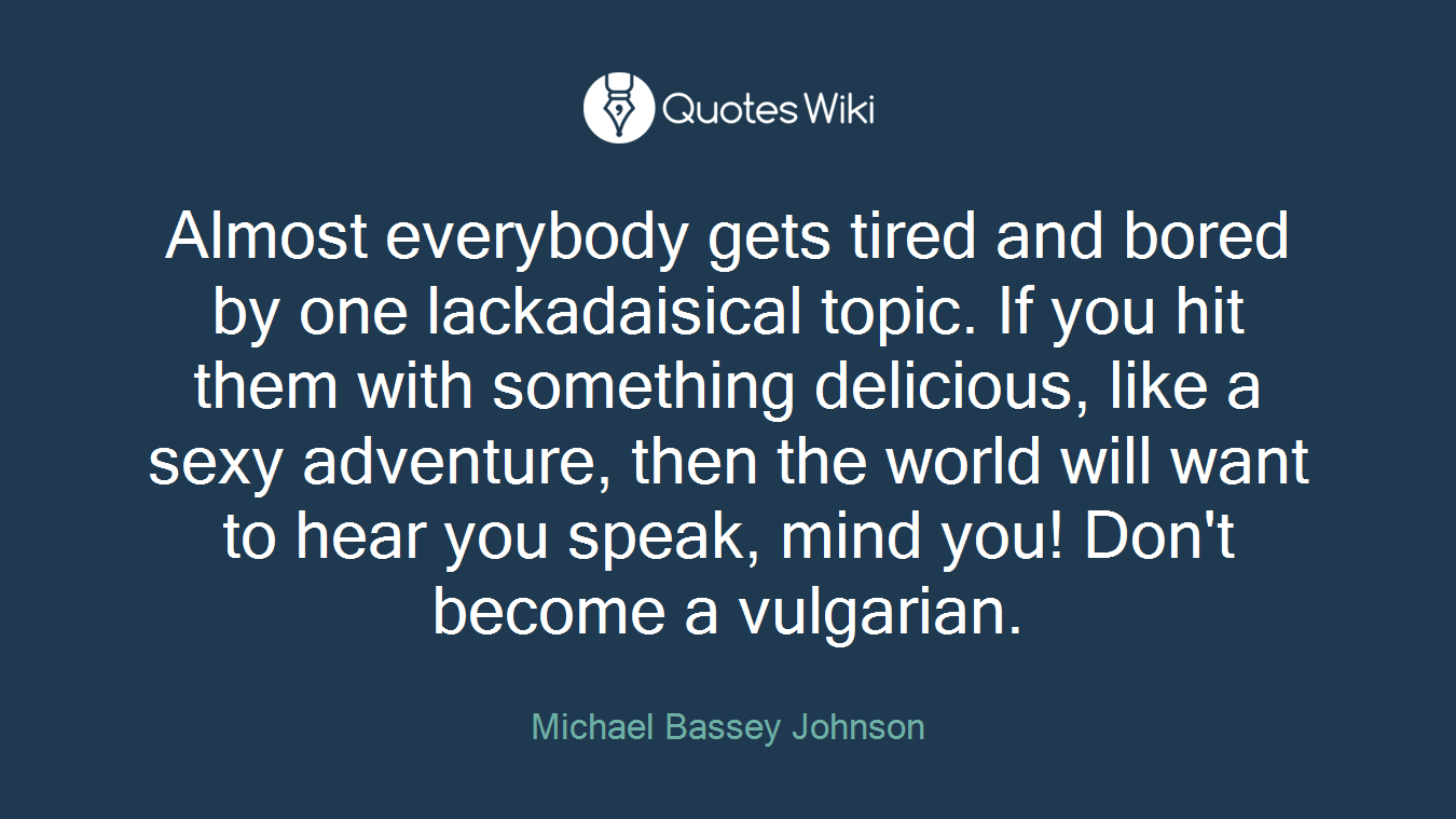 Almost everybody gets tired and bored by one lackadaisical topic. If you hit them with something delicious, like a sexy adventure, then the world will want to hear you speak, mind you! Don't become a vulgarian.