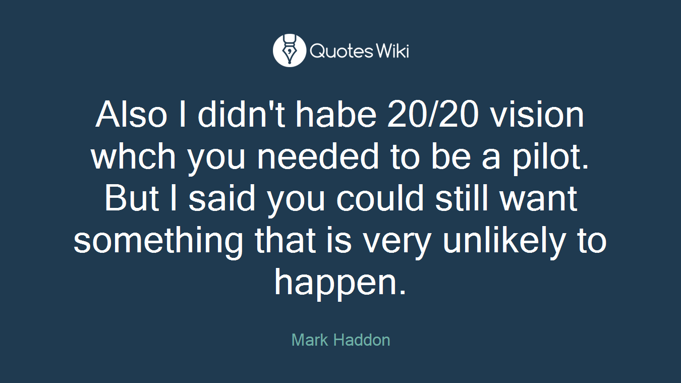 Also I didn't habe 20/20 vision whch you needed to be a pilot. But I said you could still want something that is very unlikely to happen.
