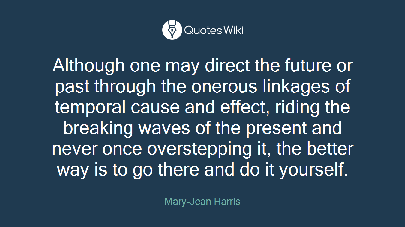 Although one may direct the future or past through the onerous linkages of temporal cause and effect, riding the breaking waves of the present and never once overstepping it, the better way is to go there and do it yourself.