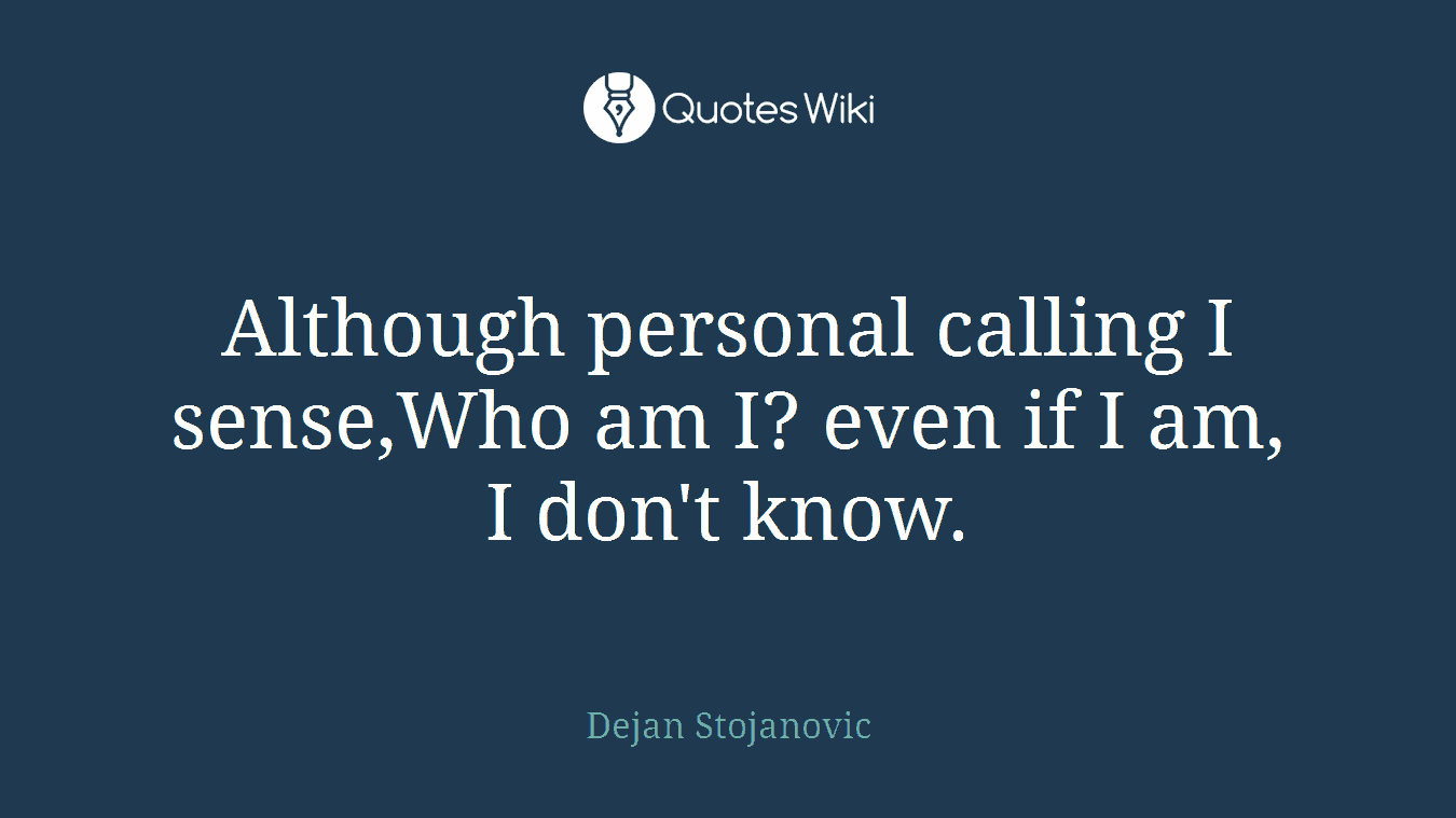 Although personal calling I sense,Who am I? even if I am, I don't know.