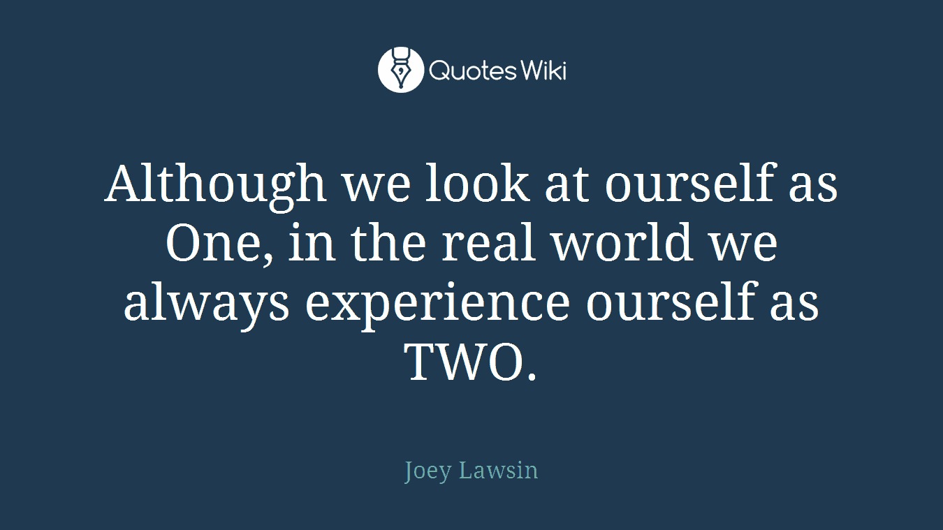 Although we look at ourself as One, in the real world we always experience ourself as TWO.