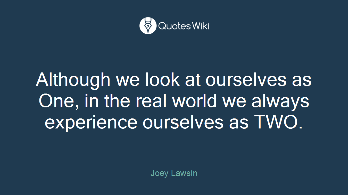 Although we look at ourselves as One, in the real world we always experience ourselves as TWO.