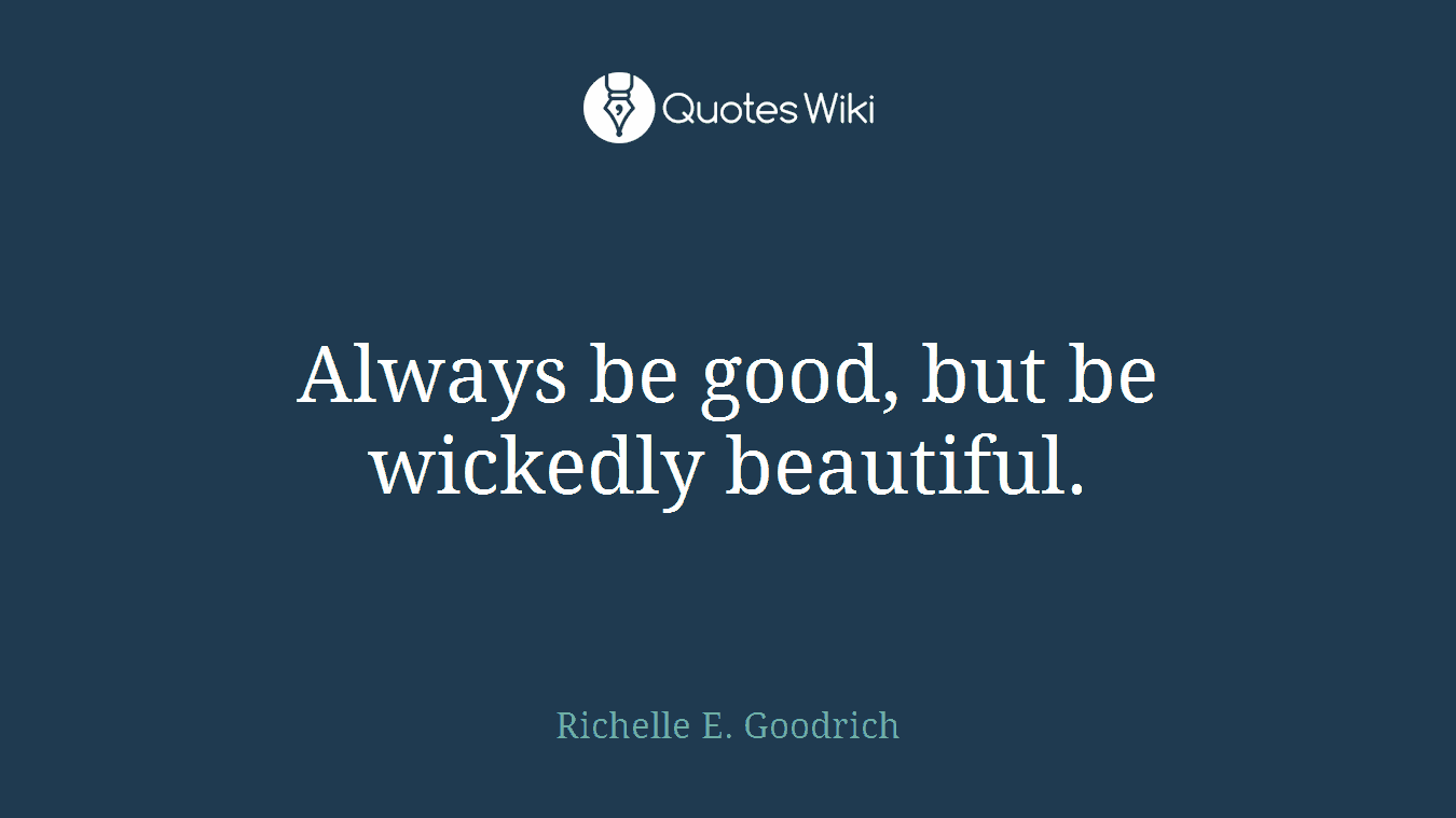 Always be good, but be wickedly beautiful.