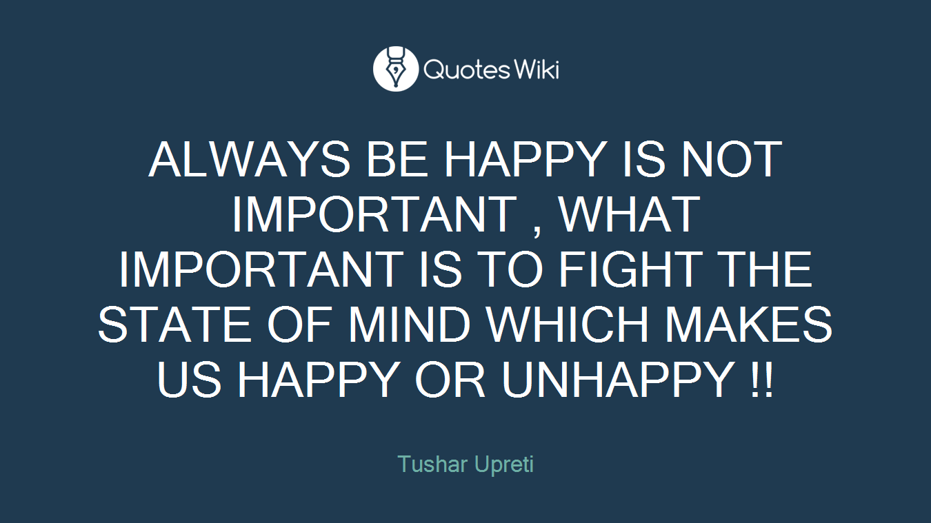 ALWAYS BE HAPPY IS NOT IMPORTANT , WHAT IMPORTANT IS TO FIGHT THE STATE OF MIND WHICH MAKES US HAPPY OR UNHAPPY !!