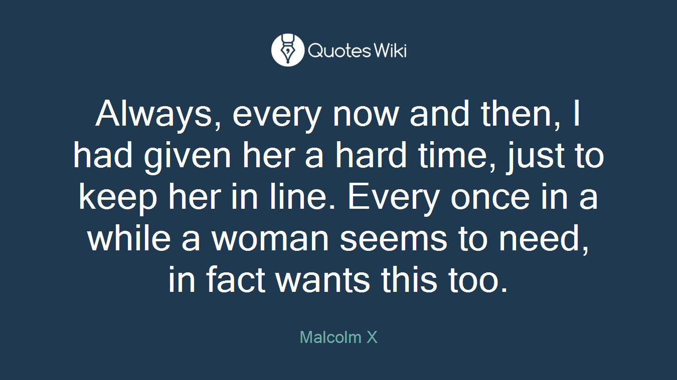 Always, every now and then, I had given her a hard time, just to keep her in line. Every once in a while a woman seems to need, in fact wants this too.