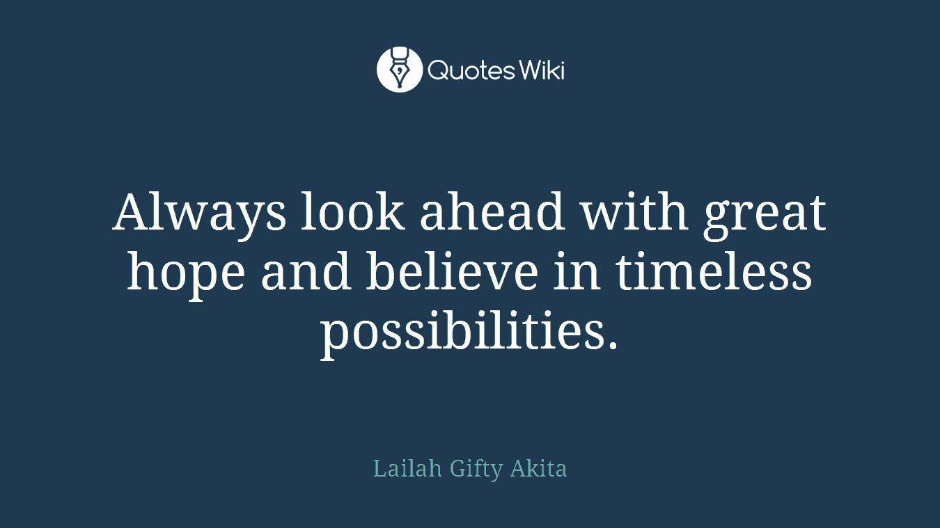 Always look ahead with great hope and believe in timeless possibilities.