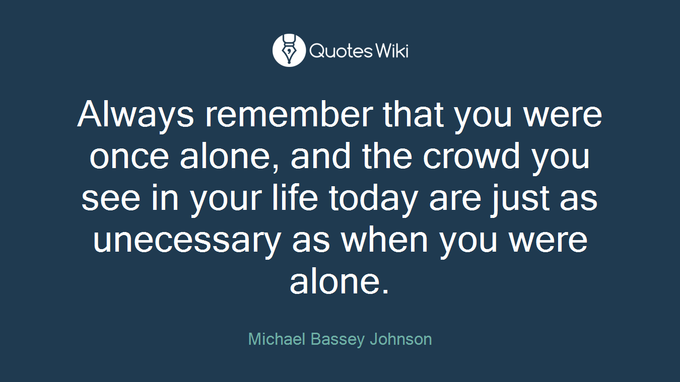 Always remember that you were once alone, and the crowd you see in your life today are just as unecessary as when you were alone.