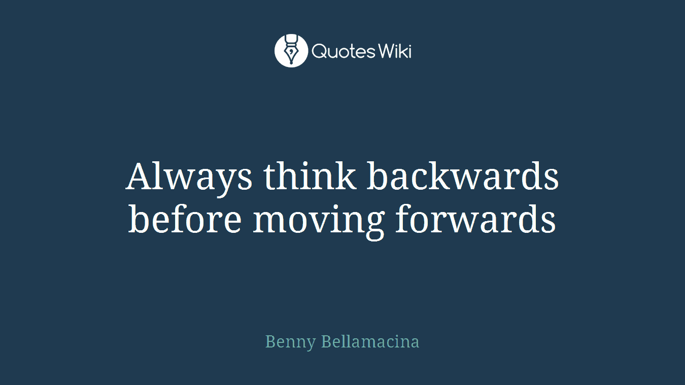 Always think backwards before moving forwards
