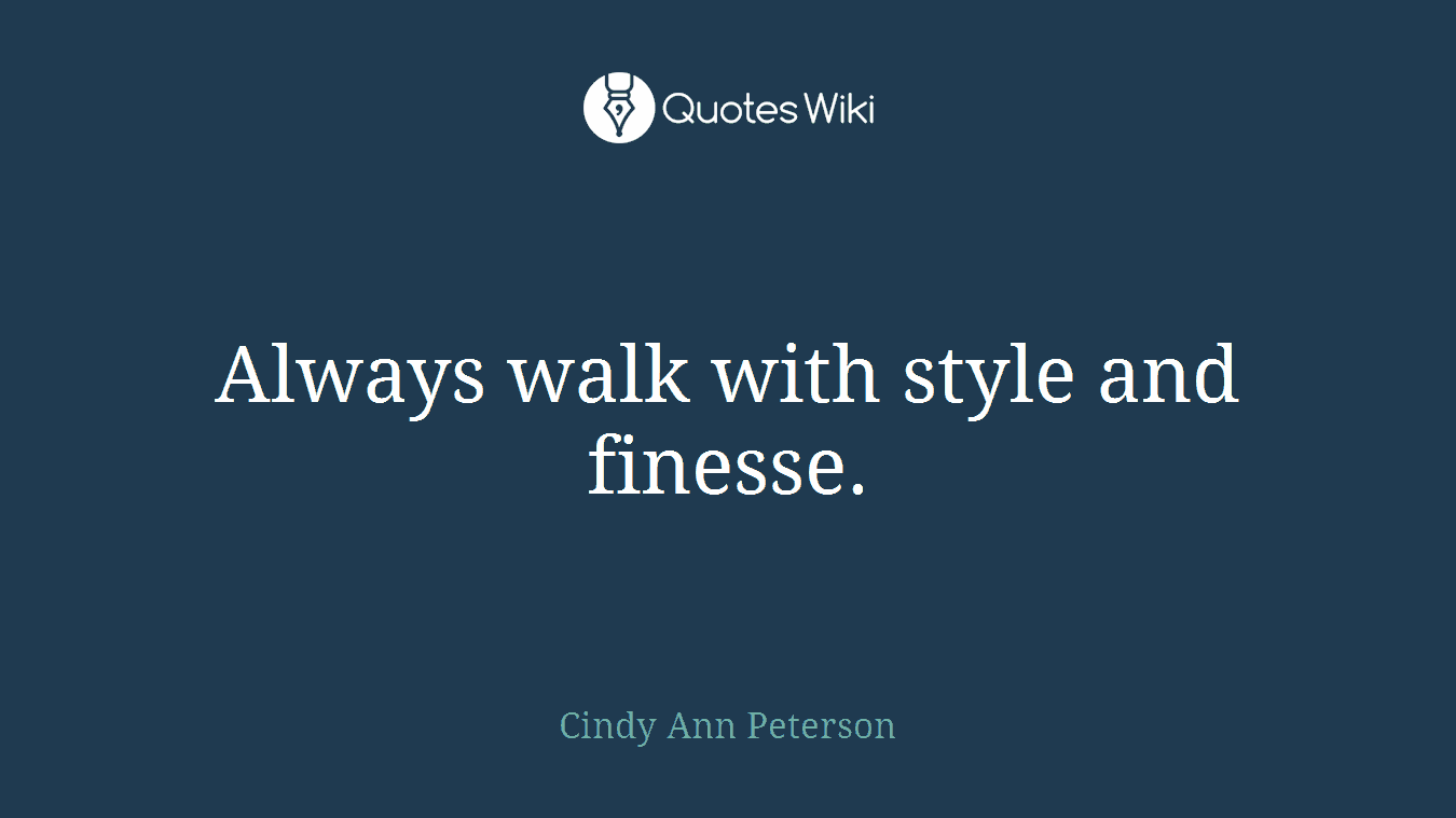 Always walk with style and finesse.