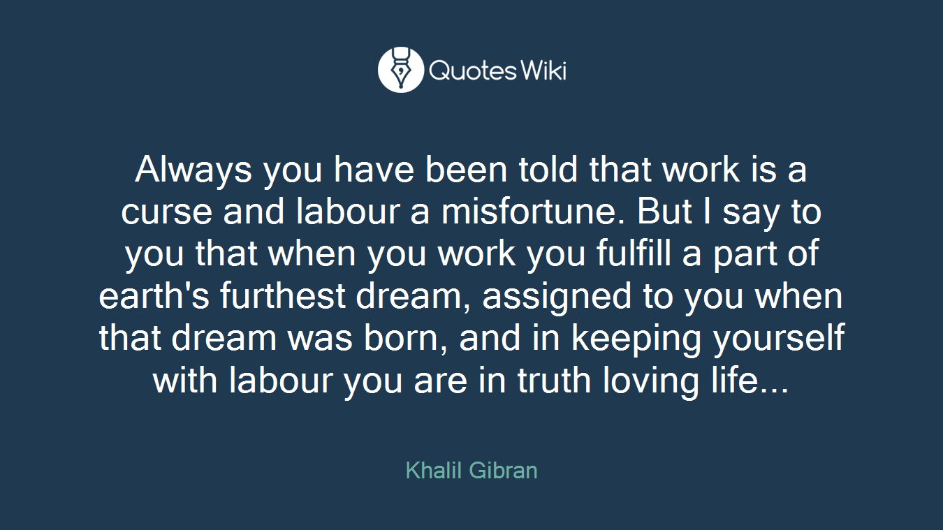 Always you have been told that work is a curse and labour a misfortune. But I say to you that when you work you fulfill a part of earth's furthest dream, assigned to you when that dream was born, and in keeping yourself with labour you are in truth loving life...