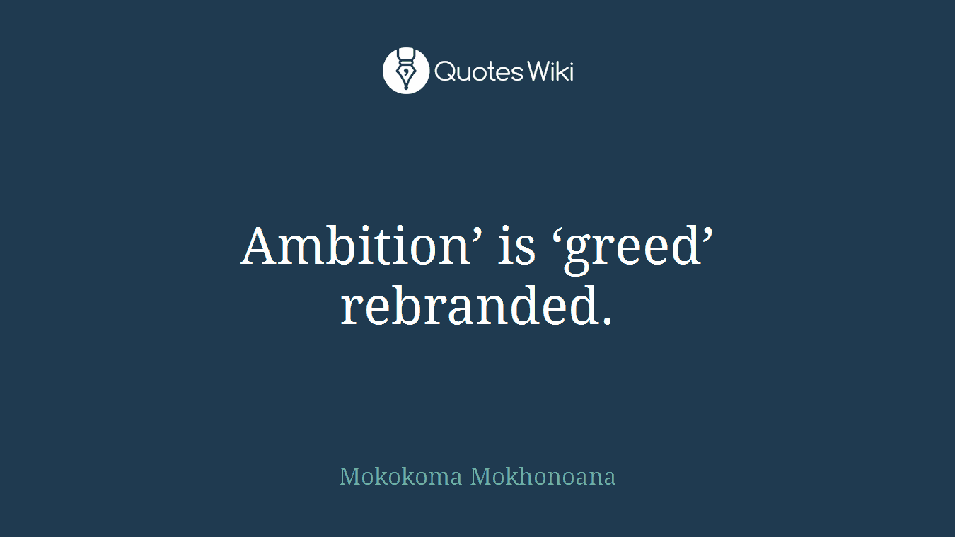 Ambition' is 'greed' rebranded.