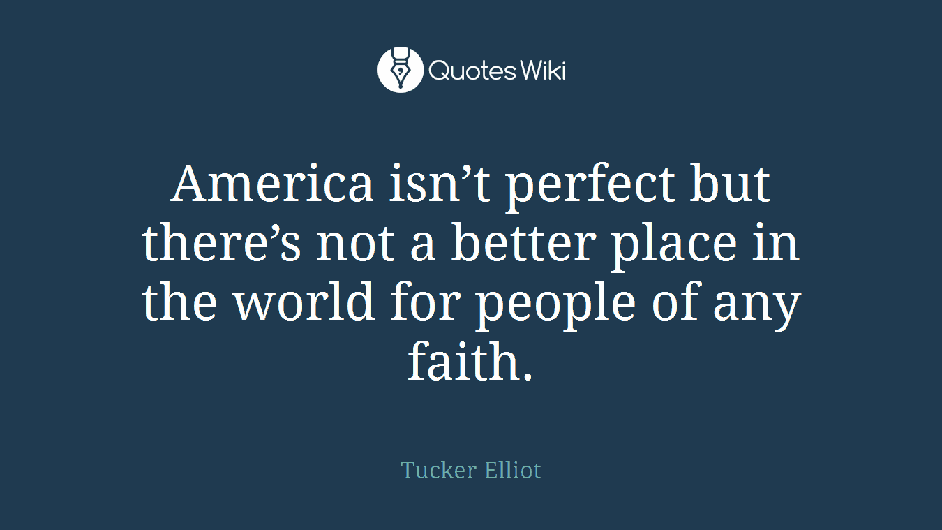 America isn't perfect but there's not a better place in the world for people of any faith.