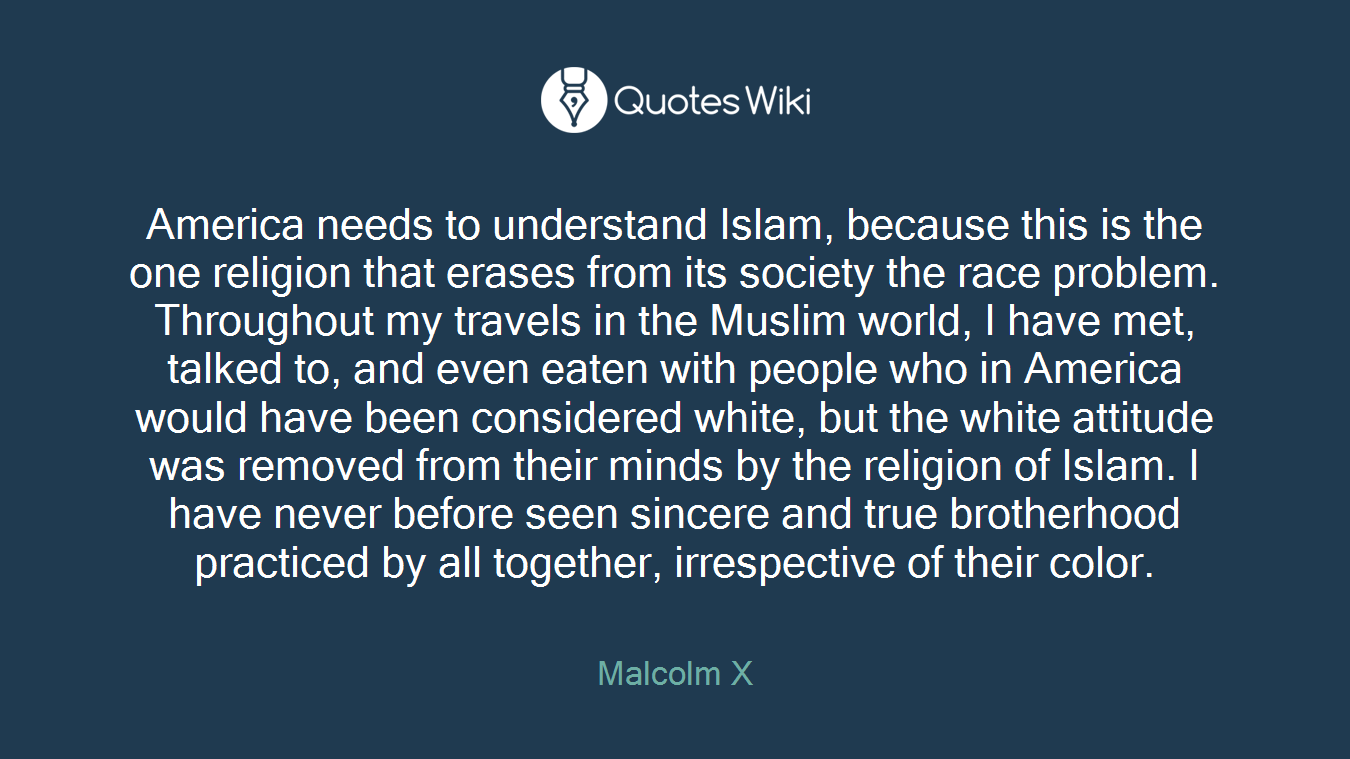America needs to understand Islam, because this is the one religion that erases from its society the race problem. Throughout my travels in the Muslim world, I have met, talked to, and even eaten with people who in America would have been considered white, but the white attitude was removed from their minds by the religion of Islam. I have never before seen sincere and true brotherhood practiced by all together, irrespective of their color.
