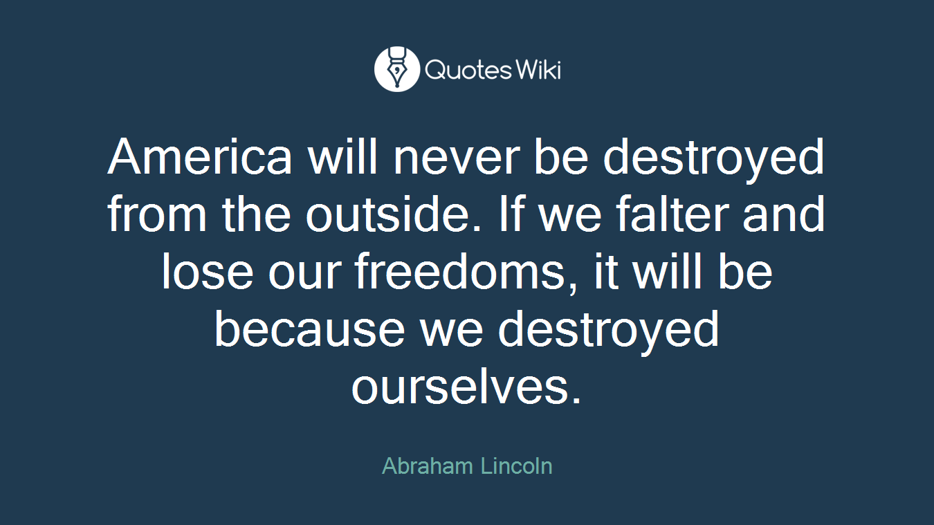 America will never be destroyed from the outside. If we falter and lose our freedoms, it will be because we destroyed ourselves.