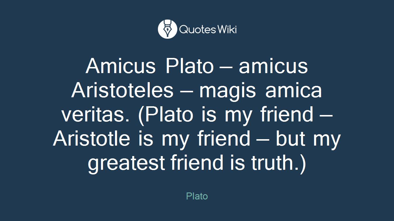Amicus Plato — amicus Aristoteles — magis amica veritas. (Plato is my friend — Aristotle is my friend — but my greatest friend is truth.)